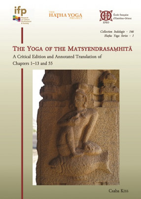 The Yoga of the Matsyendrasaṃhitā. A Critical Edition and Annotated Tanslation of chapters 1–13 and 55