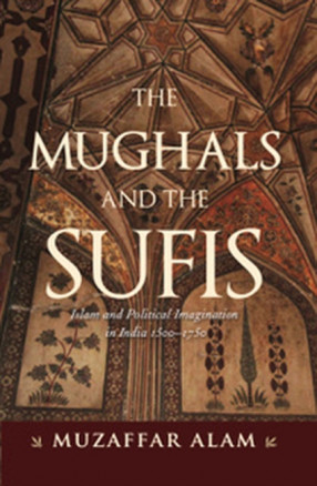 The Mughals And The Sufis: Islam and Political Imagination in India 1500–1750