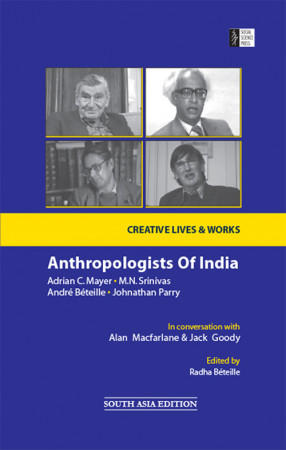 Anthropologists of India: Adrian C. Mayer, M.N. Srinivas, Andre Beteille and Johnathan Parry: In Conversation with Alan Macfarlane and Jack Goody