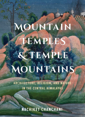 Mountain Temples & Temple Mountains: Architecture, Religion, and Nature in the Central Himalayas