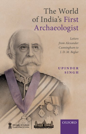 The World of India's First Archaeologist: Letters from Alexander Cunningham to JDM Beglar
