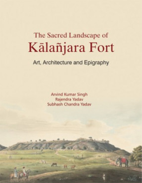 The Sacred Landscape of Kalanjara Fort: Art, Architecture and Epigraphy